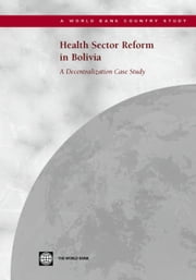 Health Sector Reform in Bolivia: A Decentralization Case Study ebook by World Bank Group