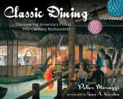 Classic Dining - Discovering America's Finest Mid-Century Restaurants ebook by Peter Moruzzi