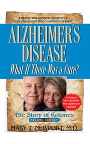 Alzheimer's Disease: What If There Was a Cure? - The Story of Ketones ebook by Mary T Newport