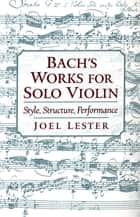 Bach's Works for Solo Violin - Style, Structure, Performance ebook by Joel Lester