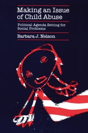 Making an Issue of Child Abuse - Political Agenda Setting for Social Problems ebook by Barbara J. Nelson