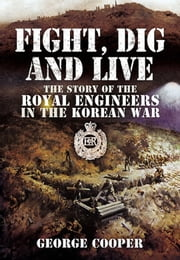 Fight, Dig and Live - The Story of the Royal Engineers in the Korean War ebook by George Cooper
