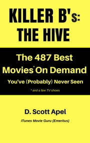 Killer B's: The Hive -- The 487 Best Movies* On Demand You've (Probably) Never Seen *and a few TV Shows ebook by D. Scott Apel