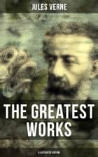 The Greatest Works of Jules Verne (Illustrated Edition) - Sci-Fi Classics, Adventure Novels, Historical Works: Journey to the Centre of the Earth, The Mysterious Island, 20000 Leagues Under The Sea, Around the World in Eighty Days, From the Earth to the Moon... ebook by Frederick Amadeus Malleson, George Roux, Ellen E. Frewer,...