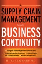 A Supply Chain Management Guide to Business Continuity ebook by Betty A. KILDOW CBCP, FBCI