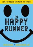 The Happy Runner - Love the Process, Get Faster, Run Longer ebook by