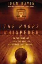 The Hoops Whisperer - On the Court and Inside the Heads of Basketball's Best Players eBook by Idan Ravin