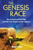 The Genesis Race - Our Extraterrestrial DNA and the True Origins of the Species ebook by Will Hart