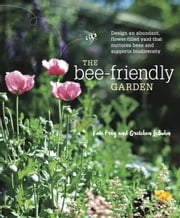 The Bee-Friendly Garden - Design an Abundant, Flower-Filled Yard that Nurtures Bees and Supports Biodiversity ebook by Kate Frey,Gretchen LeBuhn