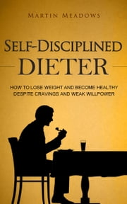 Self-Disciplined Dieter - How to Lose Weight and Become Healthy Despite Cravings and Weak Willpower ebook by Martin Meadows