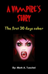 A Vampire's Story: The first 30 days sober ebook by Mark Tuschel