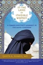 In the Land of Invisible Women - A Female Doctor's Journey in the Saudi Kingdom ebook by Qanta A. Ahmed