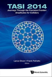 Journeys Through the Precision Frontier: Amplitudes for Colliders - TASI 2014Proceedings of the 2014 Theoretical Advanced Study Institute in Elementary Particle Physics ebook by Lance Dixon,Frank Petriello