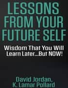 Lessons from Your Future Self: Wisdom That You Will Learn Later...but Now!!! ebook by David Jordan, K. Lamar Pollard