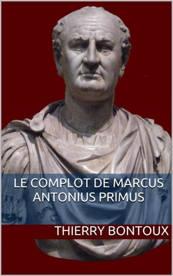 Le complot de Marcus Antonius Primus eBook by Thierry Bontoux