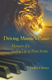 Driving Minnie's Piano: Memoirs of a Surfing Life in Nova Scotia ebook by Lesley Choyce