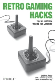 Retro Gaming Hacks - Tips & Tools for Playing the Classics ebook by Chris Kohler
