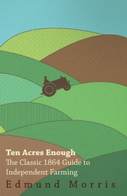 Ten Acres Enough - The Classic 1864 Guide to Independent Farming ebook by Edmund Morris