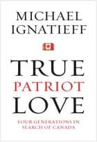 True Patriot Love ebook by Michael Ignatieff