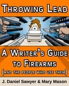 Throwing Lead - A Writer's Guide to Firearms (and the People Who Use Them) ebook by J. Daniel Sawyer, Mary Mason