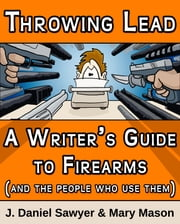 Throwing Lead - A Writer's Guide to Firearms (and the People Who Use Them) ebook by J. Daniel Sawyer,Mary Mason