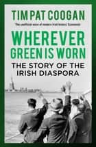 Wherever Green is Worn - The Story of the Irish Diaspora ebook by Tim Pat Coogan