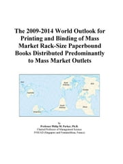 The 2009-2014 World Outlook for Printing and Binding of Mass Market Rack-Size Paperbound Books Distributed Predominantly to Mass Market Outlets ebook by ICON Group International, Inc.
