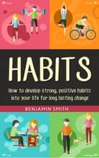 Habits: How to Develop Strong, Positive Habits into Your Life for Long Lasting Change ebook by Benjamin Smith
