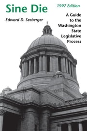 Sine Die: A Guide to the Washington State Legislative Process ebook by Seeberger, Edward D.