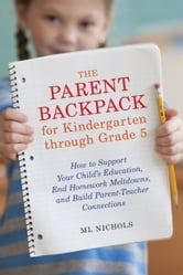 The Parent Backpack for Kindergarten through Grade 5 - How to Support Your Child's Education, End Homework Meltdowns, and Build Parent-Teacher Connections ebook by ML Nichols