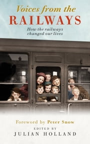Voices from the Railways - How the railways changed our lives ebook by Holland, Julian