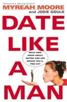 Date Like A Man - What Men Know About Dating and Are Afraid You'll Find Out ebook by Myreah Moore, Jodie Gould