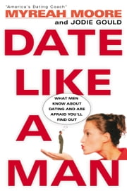 Date Like A Man - What Men Know About Dating and Are Afraid You'll Find Out ebook by Myreah Moore,Jodie Gould