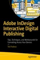 Adobe InDesign Interactive Digital Publishing - Tips, Techniques, and Workarounds for Formatting Across Your Devices ebook by Ted Padova