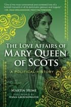 The Love Affairs of Mary Queen of Scots - A Political History ebook by Martin Hume, Anna Groundwater