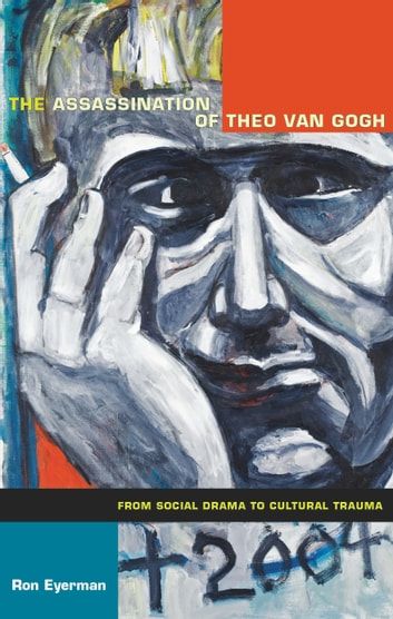 The Assassination of Theo van Gogh - From Social Drama to Cultural Trauma ebook by Ron Eyerman,Julia Adams,George Steinmetz