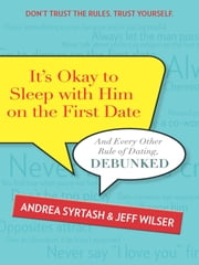 It's Okay to Sleep with Him on the First Date - And Every Other Rule of Dating, Debunked ebook by Andrea Syrtash,Jeff Wilser