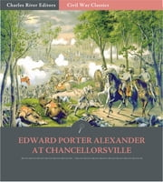 General Edward Porter Alexander at Chancellorsville: Account of the Battle from His Memoirs (Illustrated Edition) ebook by Edward Porter Alexander
