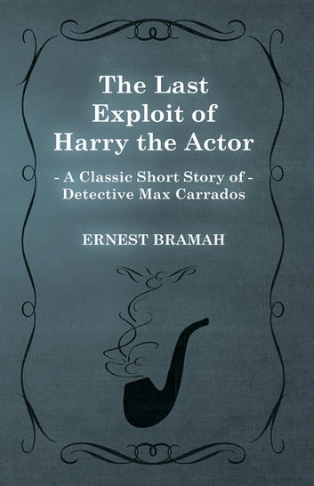 The Last Exploit of Harry the Actor (A Classic Short Story of Detective Max Carrados) ebook by Ernest Bramah