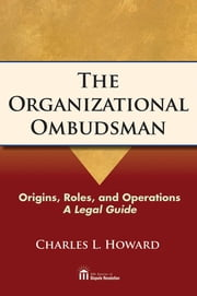The Organizational Ombudsman - Origins, Roles, and Operations--A Legal Guide ebook by Charles Howard