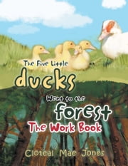 The Five Little Ducks Went to the Forest - The Work Book ebook by Cloteal Mae Jones