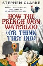 How the French Won Waterloo - or Think They Did eBook by Stephen Clarke