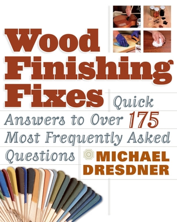 Wood Finishing Fixes - Quick Answers to Over 175 Most Frequently Asked Questions ebook by Michael Dresdner