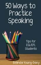 Fifty Ways to Practice Speaking: Tips for ESL/EFL Students eBook von Belinda Young-Davy