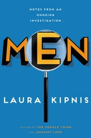 Men - Notes from an Ongoing Investigation ebook by Laura Kipnis