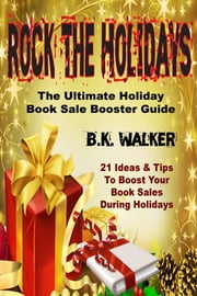 Rock The Holidays - The Ultimate Holiday Book Sale Booster Guide ebook by BK Walker