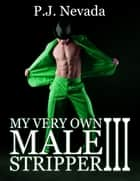 My Very Own Male Stripper: Part III ebook by P.J. Nevada