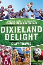 Dixieland Delight - A Football Season on the Road in the Southeastern Conference ebook by Clay Travis