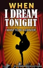 When I Dream Tonight - I Want To Be A Dancer! (boy version) ebook by Deanna Macaulay - Earle