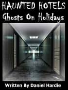 Haunted Hotels: Ghosts On Holidays ebook by Daniel Hardie
